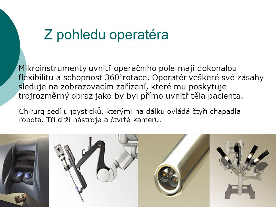 Z pohledu operatéra Mikroinstrumenty uvnitř operačního pole mají dokonalou flexibilitu a schopnost 360°rotace. Operatér veškeré své zásahy sleduje na
