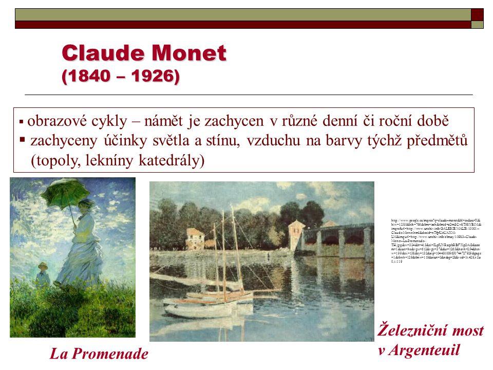 Claude Monet (1840 – 1926)  obrazové cykly – námět je zachycen v různé denní či roční době  zachyceny účinky světla a stínu, vzduchu na barvy týchž