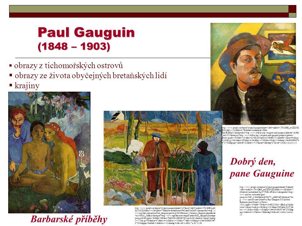 Paul Gauguin (1848 – 1903)  obrazy z tichomořských ostrovů  obrazy ze života obyčejných bretaňských lidí  krajiny Dobrý den, pane Gauguine Barbarsk