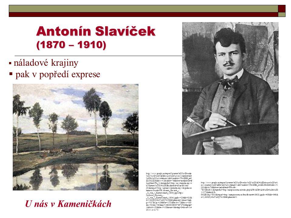 Antonín Slavíček (1870 – 1910)  náladové krajiny  pak v popředí exprese U nás v Kameničkách http://www.google.cz/imgres?q=anton%C3%ADn+slav %C3%AD%C