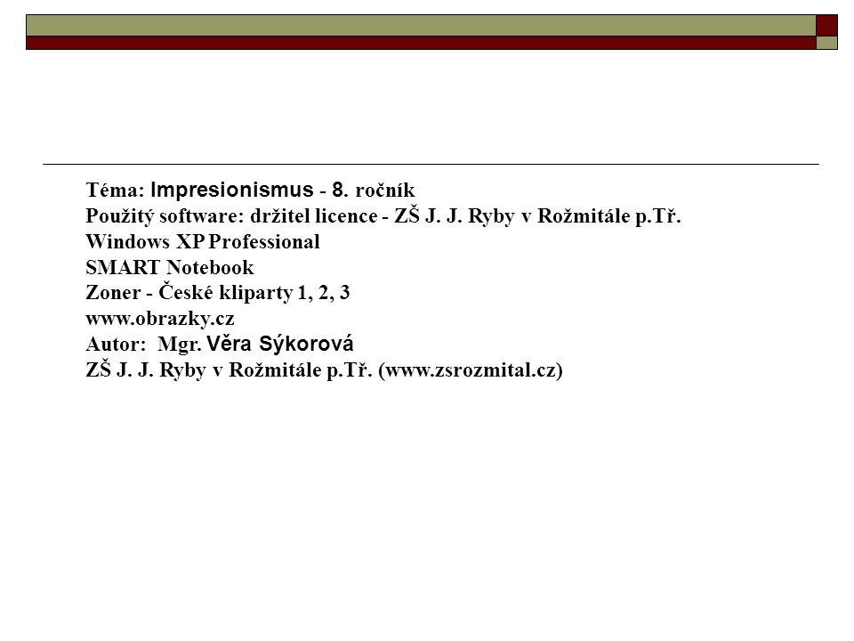 Téma: Impresionismus - 8. ročník Použitý software: držitel licence - ZŠ J. J. Ryby v Rožmitále p.Tř. Windows XP Professional SMART Notebook Zoner - Če