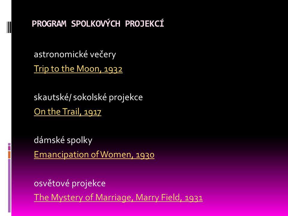 PROGRAM SPOLKOVÝCH PROJEKCÍ astronomické večery Trip to the Moon, 1932 skautské/ sokolské projekce On the Trail, 1917 dámské spolky Emancipation of Women, 1930 osvětové projekce The Mystery of Marriage, Marry Field, 1931