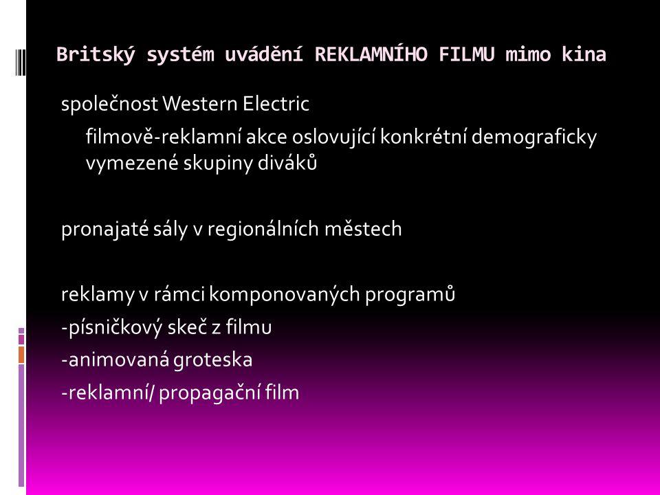 Britský systém uvádění REKLAMNÍHO FILMU mimo kina společnost Western Electric filmově-reklamní akce oslovující konkrétní demograficky vymezené skupiny diváků pronajaté sály v regionálních městech reklamy v rámci komponovaných programů -písničkový skeč z filmu -animovaná groteska -reklamní/ propagační film