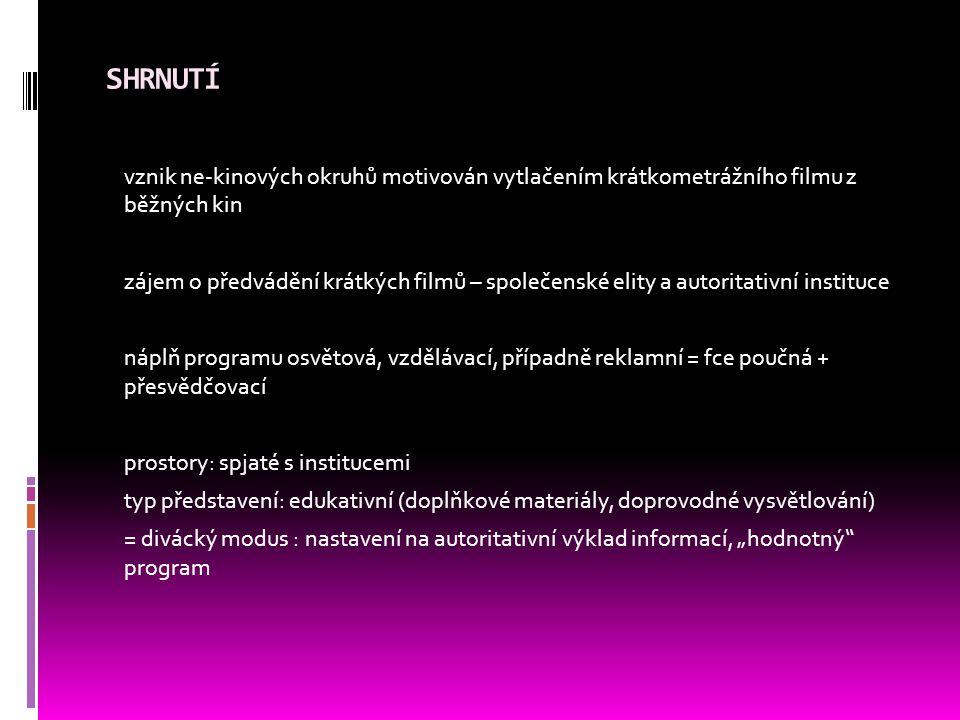 """SHRNUTÍ vznik ne-kinových okruhů motivován vytlačením krátkometrážního filmu z běžných kin zájem o předvádění krátkých filmů – společenské elity a autoritativní instituce náplň programu osvětová, vzdělávací, případně reklamní = fce poučná + přesvědčovací prostory: spjaté s institucemi typ představení: edukativní (doplňkové materiály, doprovodné vysvětlování) = divácký modus : nastavení na autoritativní výklad informací, """"hodnotný program"""