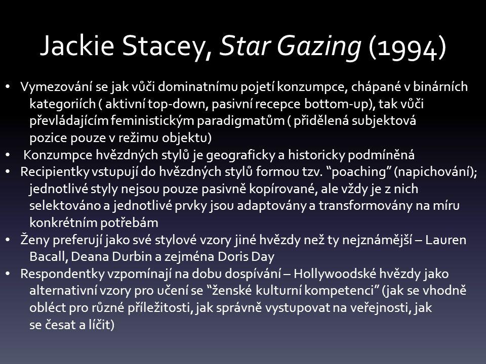 Jackie Stacey, Star Gazing (1994) Vymezování se jak vůči dominatnímu pojetí konzumpce, chápané v binárních kategoriích ( aktivní top-down, pasivní recepce bottom-up), tak vůči převládajícím feministickým paradigmatům ( přidělená subjektová pozice pouze v režimu objektu) Konzumpce hvězdných stylů je geograficky a historicky podmíněná Recipientky vstupují do hvězdných stylů formou tzv.