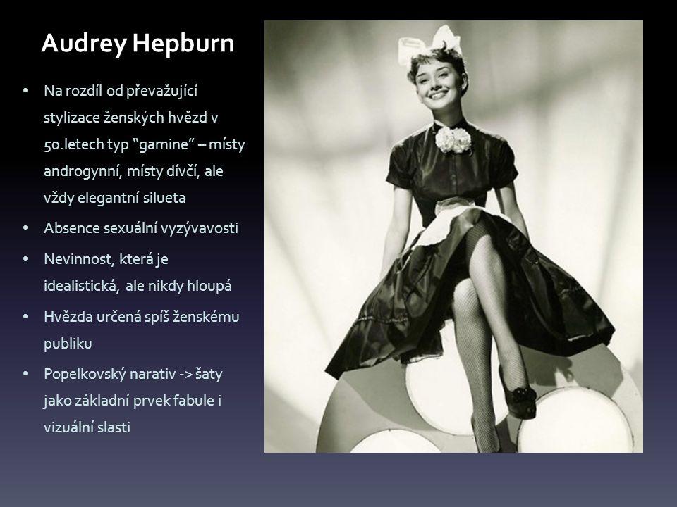Audrey Hepburn Na rozdíl od převažující stylizace ženských hvězd v 50.letech typ gamine – místy androgynní, místy dívčí, ale vždy elegantní silueta Absence sexuální vyzývavosti Nevinnost, která je idealistická, ale nikdy hloupá Hvězda určená spíš ženskému publiku Popelkovský narativ -> šaty jako základní prvek fabule i vizuální slasti