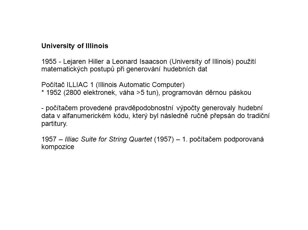 University of Illinois 1955 - Lejaren Hiller a Leonard Isaacson (University of Illinois) použití matematických postupů při generování hudebních dat Počítač ILLIAC 1 (Illinois Automatic Computer) * 1952 (2800 elektronek, váha >5 tun), programován děrnou páskou - počítačem provedené pravděpodobnostní výpočty generovaly hudební data v alfanumerickém kódu, který byl následně ručně přepsán do tradiční partitury.