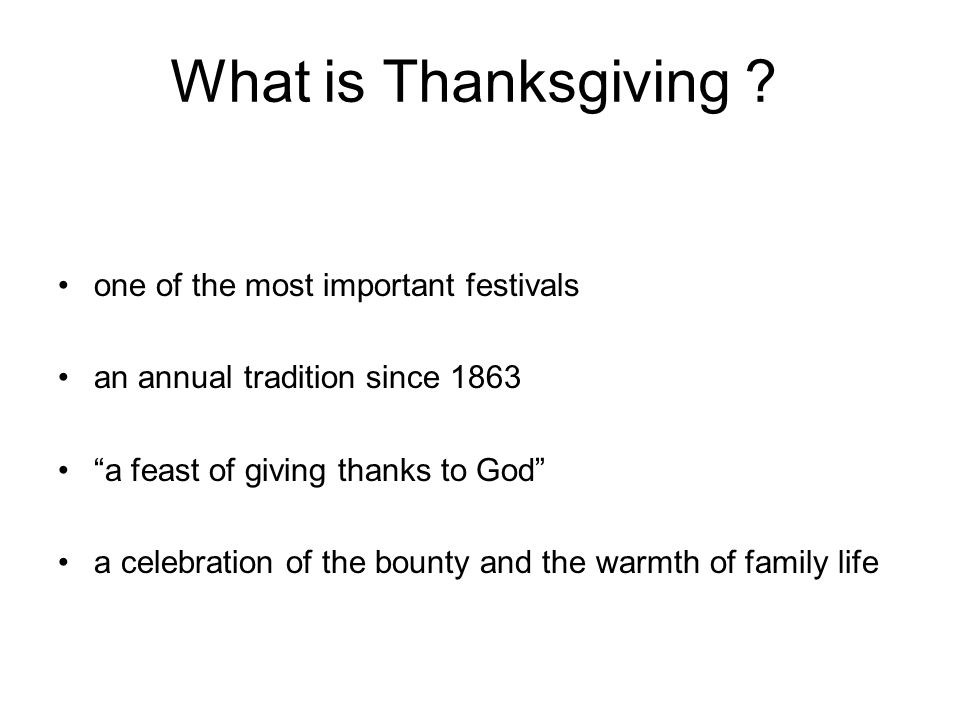 "What is Thanksgiving ? one of the most important festivals an annual tradition since 1863 ""a feast of giving thanks to God"" a celebration of the bount"