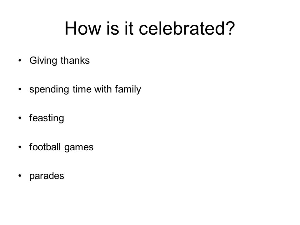 How is it celebrated? Giving thanks spending time with family feasting football games parades