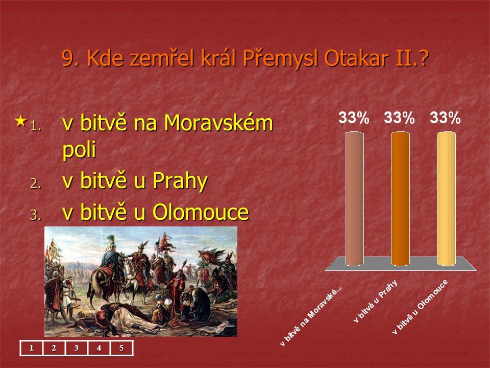 9. Kde zemřel král Přemysl Otakar II.? 1. v bitvě na Moravském poli 2. v bitvě u Prahy 3. v bitvě u Olomouce 12345