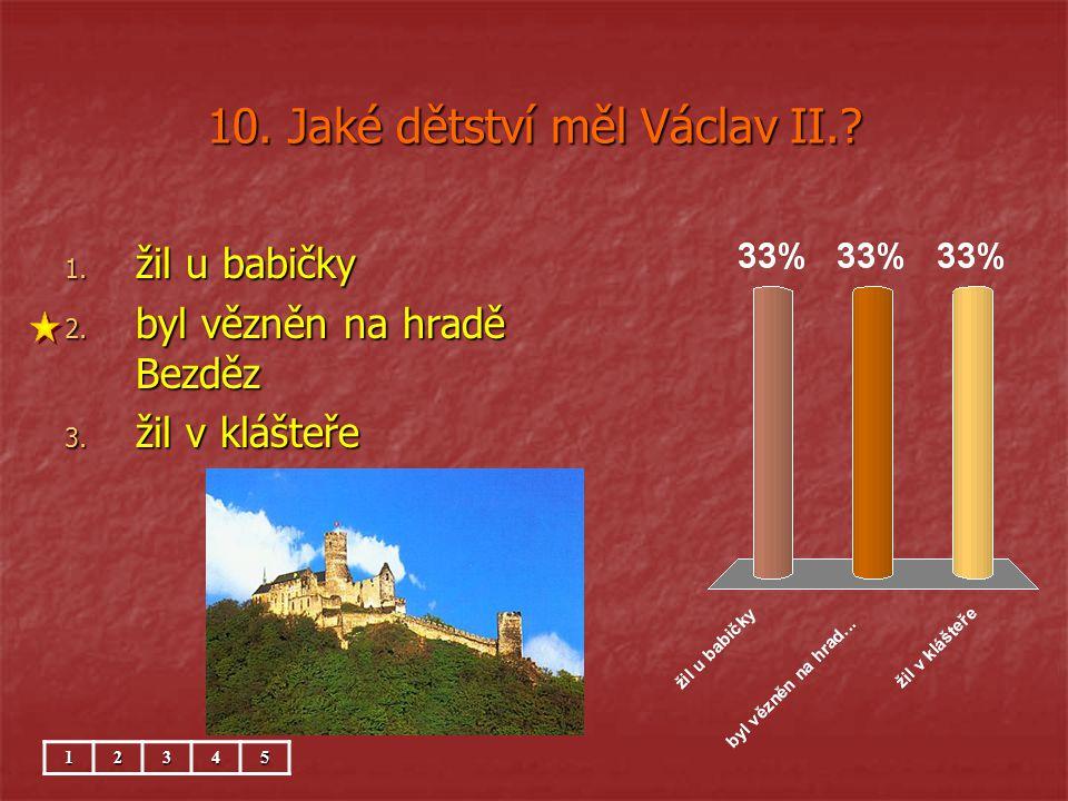 10. Jaké dětství měl Václav II.? 1. žil u babičky 2. byl vězněn na hradě Bezděz 3. žil v klášteře 12345