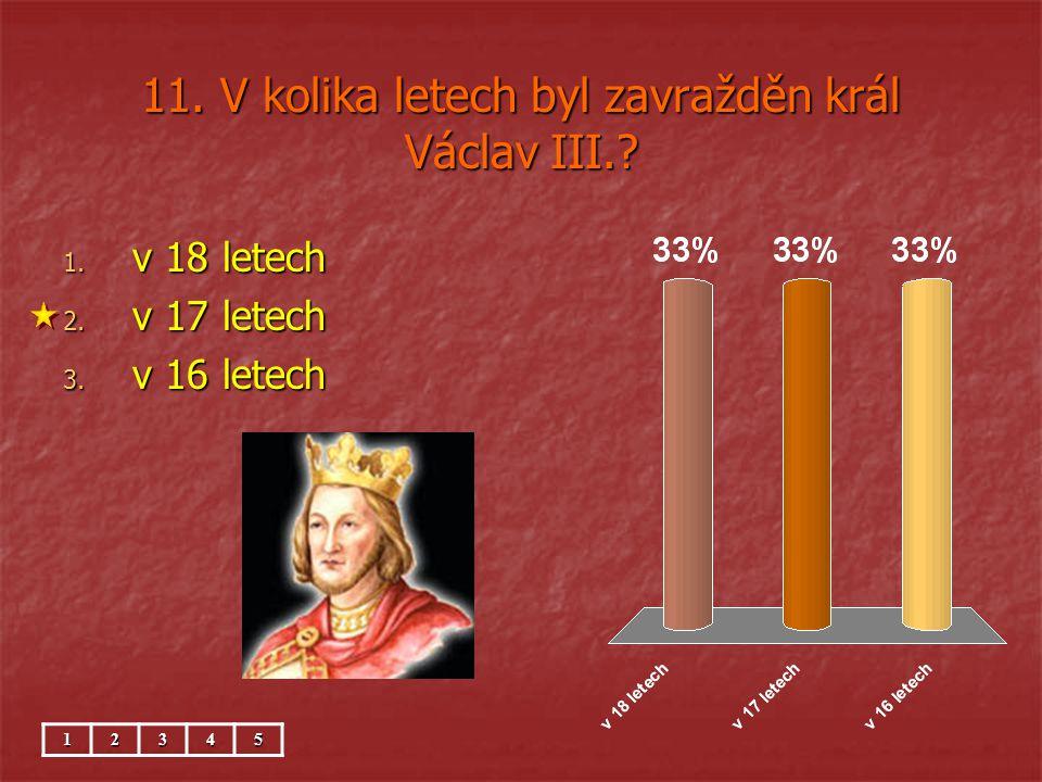 11. V kolika letech byl zavražděn král Václav III.? 1. v 18 letech 2. v 17 letech 3. v 16 letech 12345