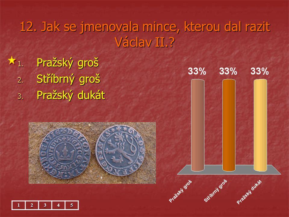 12.Jak se jmenovala mince, kterou dal razit Václav II..