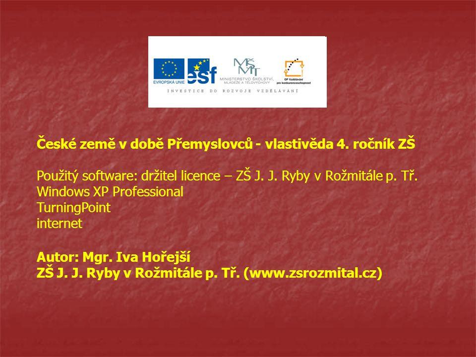 Autor: Mgr. Iva Hořejší ZŠ J. J. Ryby v Rožmitále p. Tř. (www.zsrozmital.cz) České země v době Přemyslovců - vlastivěda 4. ročník ZŠ Použitý software: