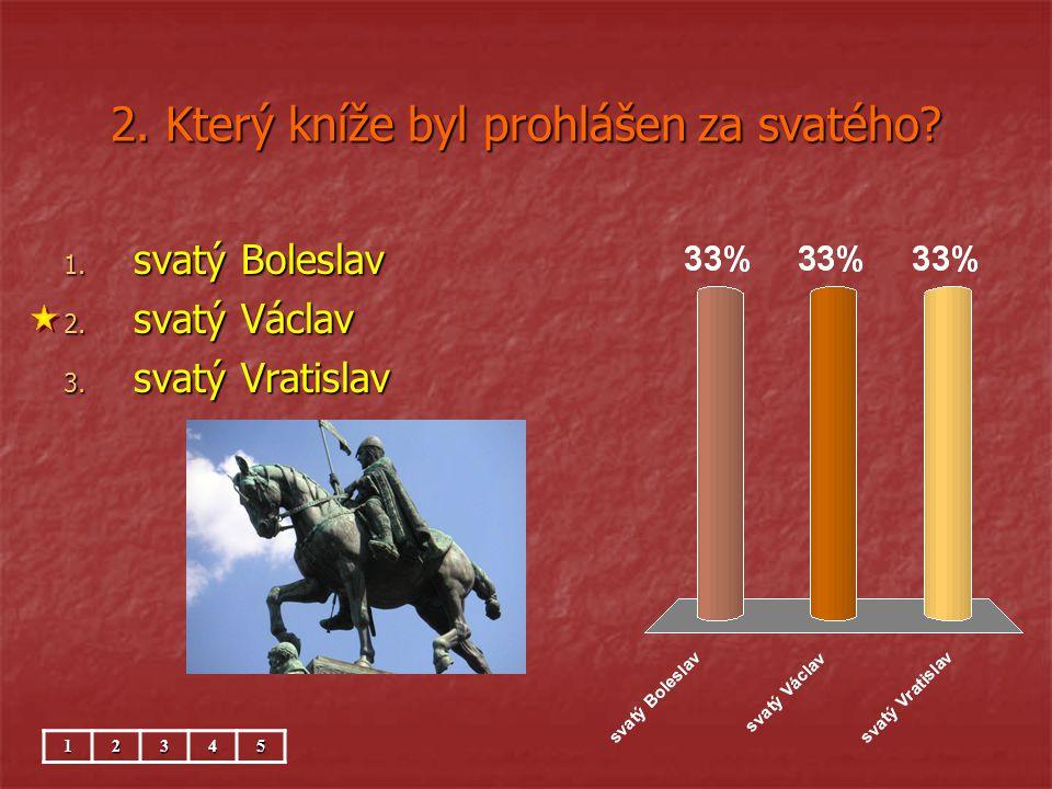 2. Který kníže byl prohlášen za svatého? 1. svatý Boleslav 2. svatý Václav 3. svatý Vratislav 12345
