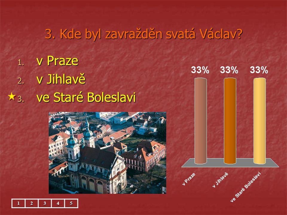 3. Kde byl zavražděn svatá Václav? 1. v Praze 2. v Jihlavě 3. ve Staré Boleslavi 12345