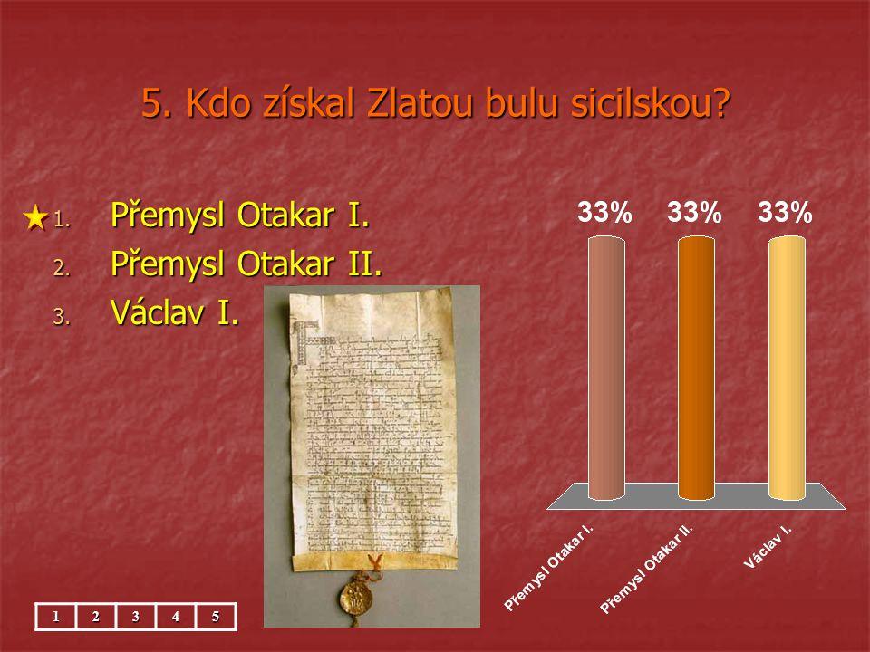 5. Kdo získal Zlatou bulu sicilskou? 1. Přemysl Otakar I. 2. Přemysl Otakar II. 3. Václav I. 12345