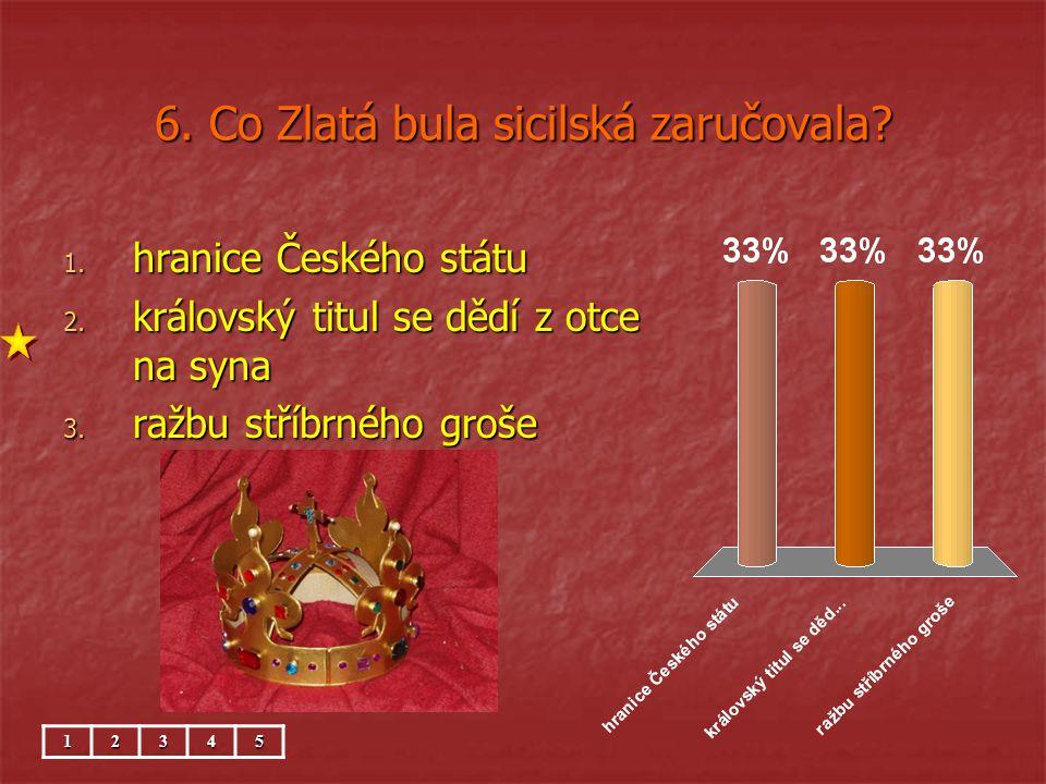 6.Co Zlatá bula sicilská zaručovala. 1. hranice Českého státu 2.