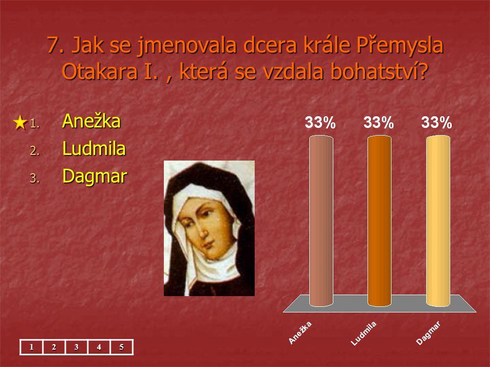 7. Jak se jmenovala dcera krále Přemysla Otakara I., která se vzdala bohatství? 1. Anežka 2. Ludmila 3. Dagmar 12345