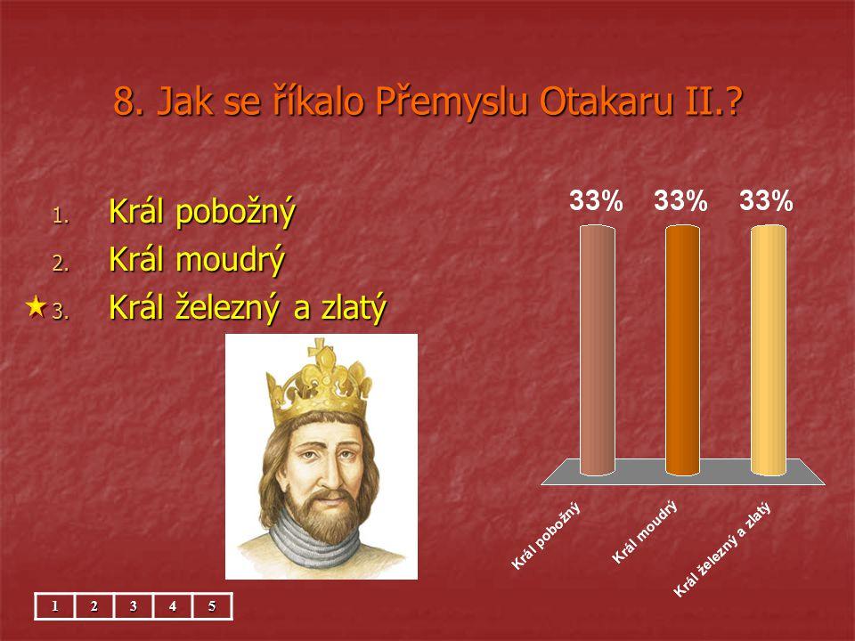8. Jak se říkalo Přemyslu Otakaru II.? 1. Král pobožný 2. Král moudrý 3. Král železný a zlatý 12345