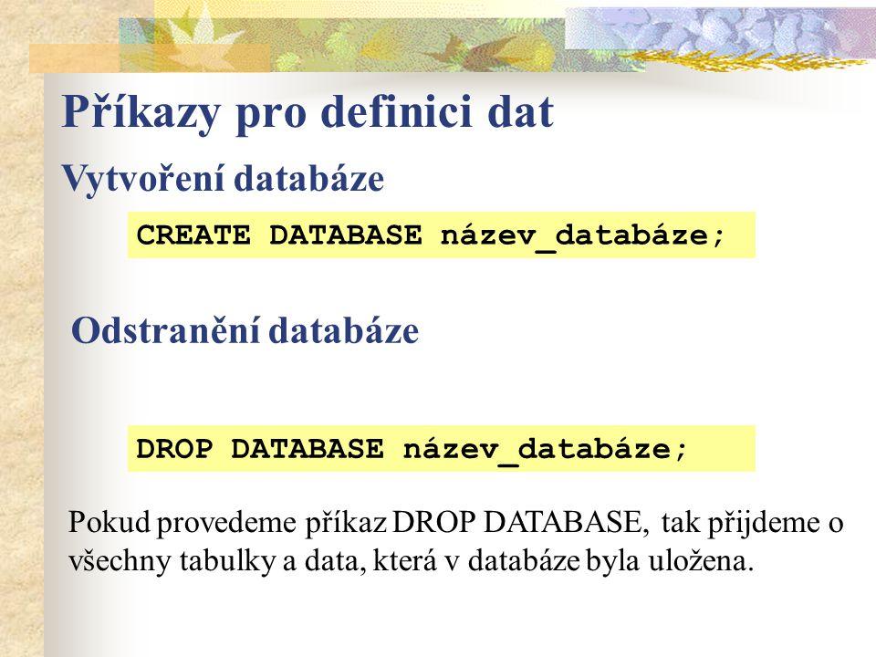 Příkazy pro definici dat Vytvoření databáze CREATE DATABASE název_databáze; Pokud provedeme příkaz DROP DATABASE, tak přijdeme o všechny tabulky a data, která v databáze byla uložena.