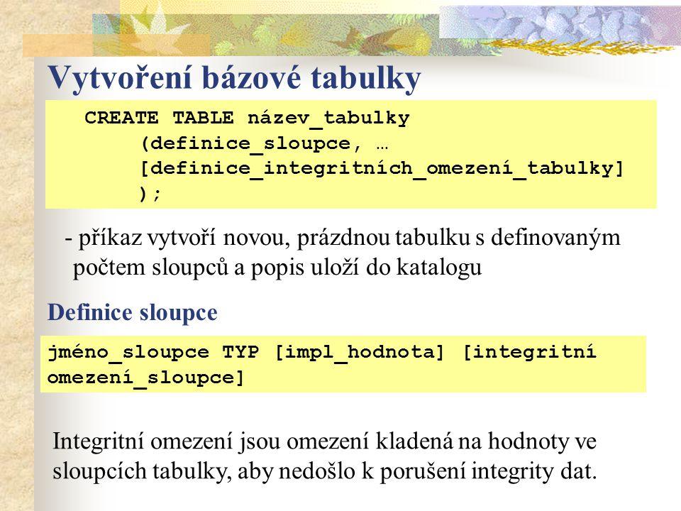Vytvoření bázové tabulky CREATE TABLE název_tabulky ( jméno_sloupce1 TYP [integritní omezení], jméno_sloupce2 TYP [integritní omezení],...); - příkaz vytvoří novou, prázdnou tabulku s definovaným počtem sloupců a popis uloží do katalogu Integritní omezení jsou omezení kladená na hodnoty ve sloupcích tabulky, aby nedošlo k porušení integrity dat.