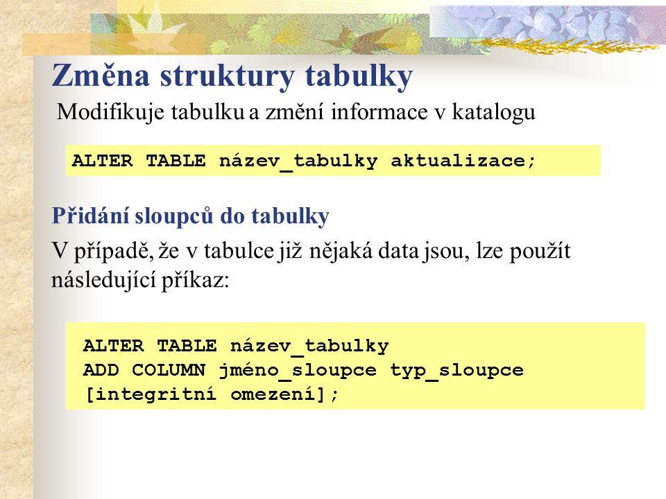 Změna struktury tabulky ALTER TABLE název_tabulky aktualizace; ALTER TABLE název_tabulky ADD COLUMN jméno_sloupce typ_sloupce [integritní omezení]; Modifikuje tabulku a změní informace v katalogu V případě, že v tabulce již nějaká data jsou, lze použít následující příkaz: Přidání sloupců do tabulky