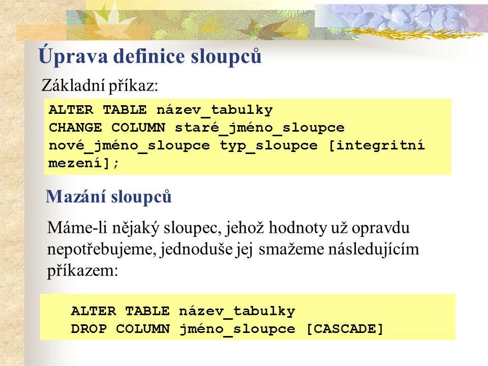 Úprava definice sloupců ALTER TABLE název_tabulky CHANGE COLUMN staré_jméno_sloupce nové_jméno_sloupce typ_sloupce [integritní mezení]; ALTER TABLE název_tabulky DROP COLUMN jméno_sloupce [CASCADE] Základní příkaz: Mazání sloupců Máme-li nějaký sloupec, jehož hodnoty už opravdu nepotřebujeme, jednoduše jej smažeme následujícím příkazem: