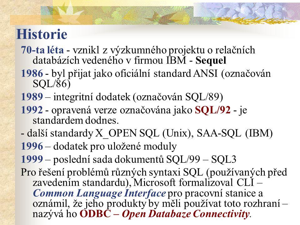 Historie 70-ta léta - vznikl z výzkumného projektu o relačních databázích vedeného v firmou IBM - Sequel 1986 - byl přijat jako oficiální standard ANSI (označován SQL/86) 1989 – integritní dodatek (označován SQL/89) 1992 - opravená verze označována jako SQL/92 - je standardem dodnes.