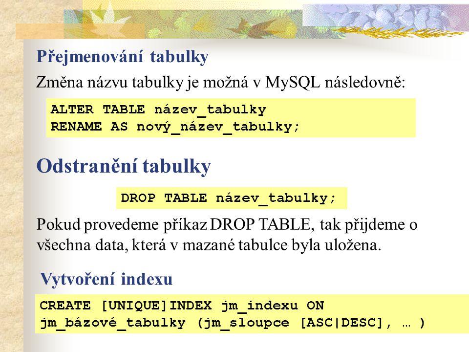 Přejmenování tabulky Změna názvu tabulky je možná v MySQL následovně: Pokud provedeme příkaz DROP TABLE, tak přijdeme o všechna data, která v mazané tabulce byla uložena.