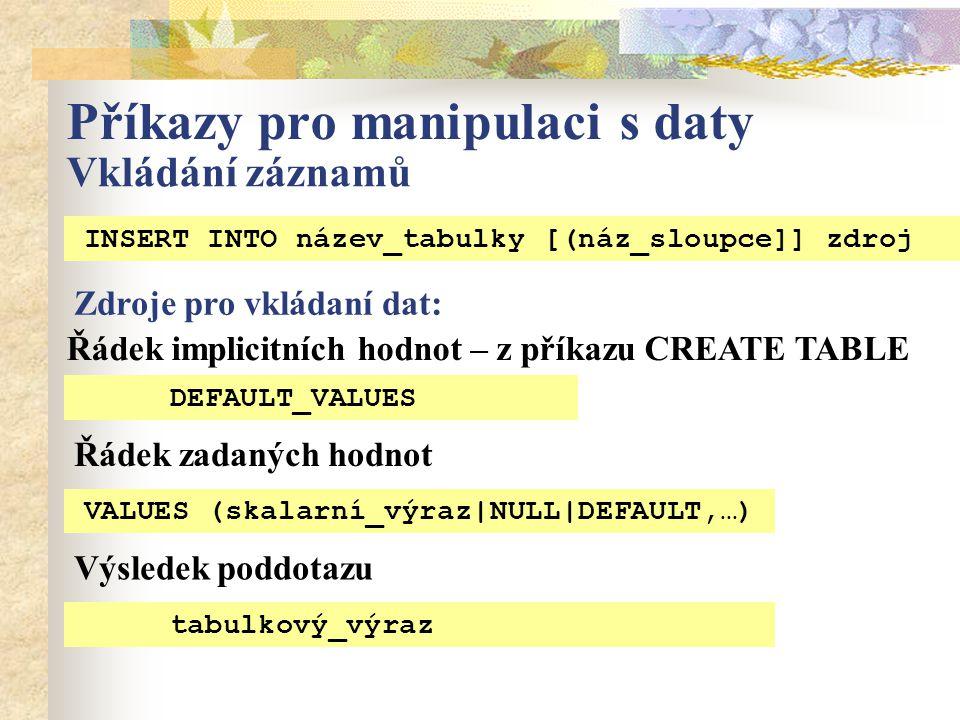 Příkazy pro manipulaci s daty Vkládání záznamů INSERT INTO název_tabulky [(náz_sloupce]] zdroj Zdroje pro vkládaní dat: Řádek implicitních hodnot – z příkazu CREATE TABLE Řádek zadaných hodnot DEFAULT_VALUES VALUES (skalarní_výraz|NULL|DEFAULT,…) Výsledek poddotazu tabulkový_výraz