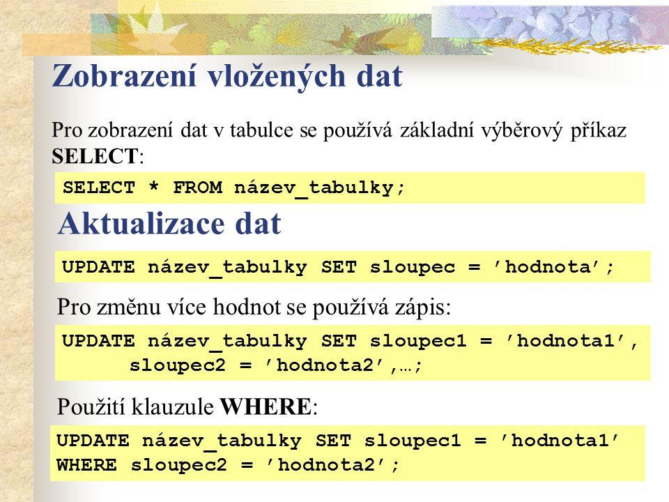 Zobrazení vložených dat Pro zobrazení dat v tabulce se používá základní výběrový příkaz SELECT: SELECT * FROM název_tabulky; Aktualizace dat UPDATE název_tabulky SET sloupec = 'hodnota'; UPDATE název_tabulky SET sloupec1 = 'hodnota1', sloupec2 = 'hodnota2',…; UPDATE název_tabulky SET sloupec1 = 'hodnota1' WHERE sloupec2 = 'hodnota2'; Použití klauzule WHERE: Pro změnu více hodnot se používá zápis: