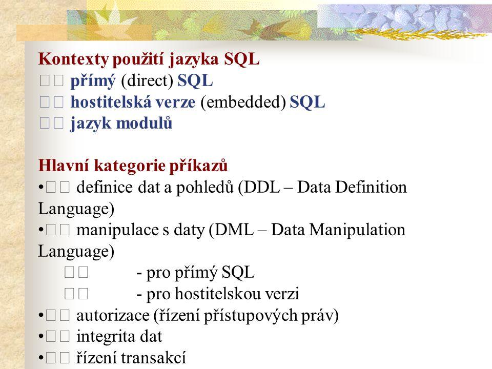 Kontexty použití jazyka SQL přímý (direct) SQL hostitelská verze (embedded) SQL jazyk modulů Hlavní kategorie příkazů definice dat a pohledů (DDL – Data Definition Language) manipulace s daty (DML – Data Manipulation Language) - pro přímý SQL - pro hostitelskou verzi autorizace (řízení přístupových práv) integrita dat řízení transakcí