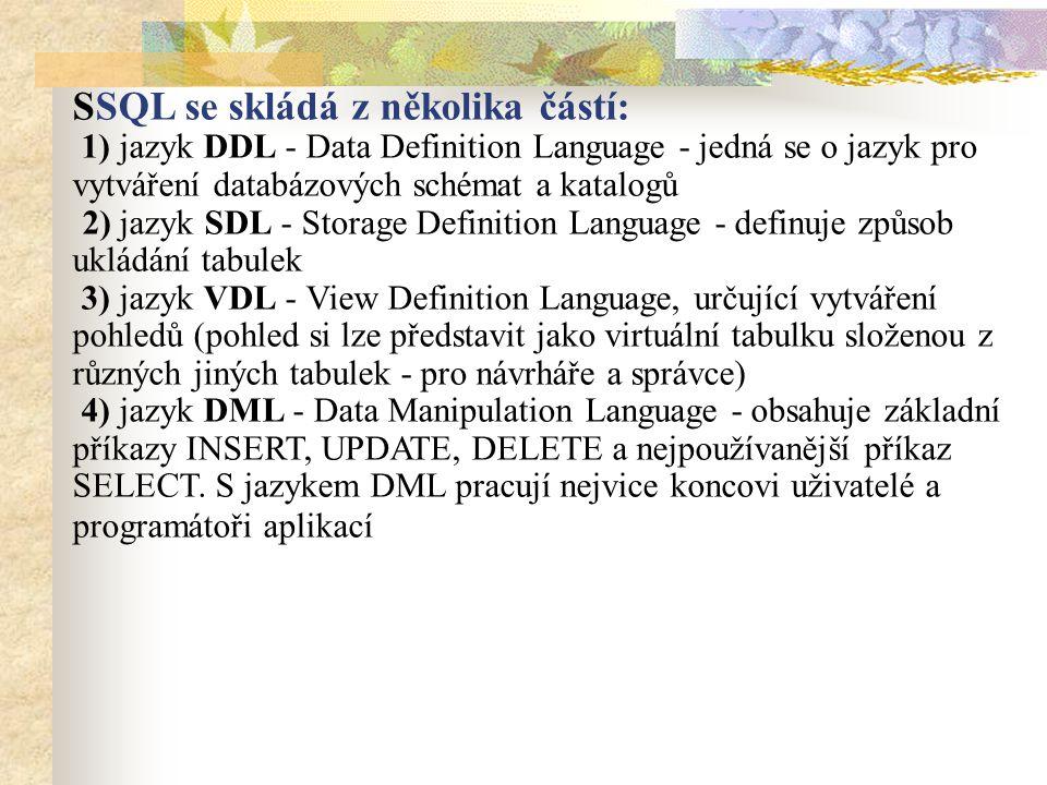 SSQL se skládá z několika částí: 1) jazyk DDL - Data Definition Language - jedná se o jazyk pro vytváření databázových schémat a katalogů 2) jazyk SDL - Storage Definition Language - definuje způsob ukládání tabulek 3) jazyk VDL - View Definition Language, určující vytváření pohledů (pohled si lze představit jako virtuální tabulku složenou z různých jiných tabulek - pro návrháře a správce) 4) jazyk DML - Data Manipulation Language - obsahuje základní příkazy INSERT, UPDATE, DELETE a nejpoužívanější příkaz SELECT.