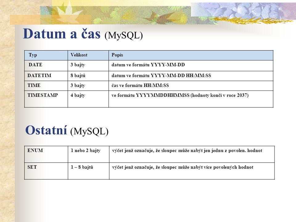 Datum a čas (MySQL) TypVelikostPopis DATE3 bajtydatum ve formátu YYYY-MM-DD DATETIM8 bajtůdatum ve formátu YYYY-MM-DD HH:MM:SS TIME3 bajtyčas ve formátu HH:MM:SS TIMESTAMP4 bajtyve formátu YYYYMMDDHHMMSS (hodnoty končí v roce 2037) ENUM1 nebo 2 bajtyvýčet jenž označuje, že sloupec může nabýt jen jednu z povolen.