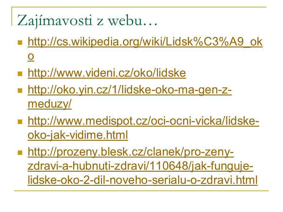 Zajímavosti z webu… http://cs.wikipedia.org/wiki/Lidsk%C3%A9_ok o http://cs.wikipedia.org/wiki/Lidsk%C3%A9_ok o http://www.videni.cz/oko/lidske http://oko.yin.cz/1/lidske-oko-ma-gen-z- meduzy/ http://oko.yin.cz/1/lidske-oko-ma-gen-z- meduzy/ http://www.medispot.cz/oci-ocni-vicka/lidske- oko-jak-vidime.html http://www.medispot.cz/oci-ocni-vicka/lidske- oko-jak-vidime.html http://prozeny.blesk.cz/clanek/pro-zeny- zdravi-a-hubnuti-zdravi/110648/jak-funguje- lidske-oko-2-dil-noveho-serialu-o-zdravi.html http://prozeny.blesk.cz/clanek/pro-zeny- zdravi-a-hubnuti-zdravi/110648/jak-funguje- lidske-oko-2-dil-noveho-serialu-o-zdravi.html