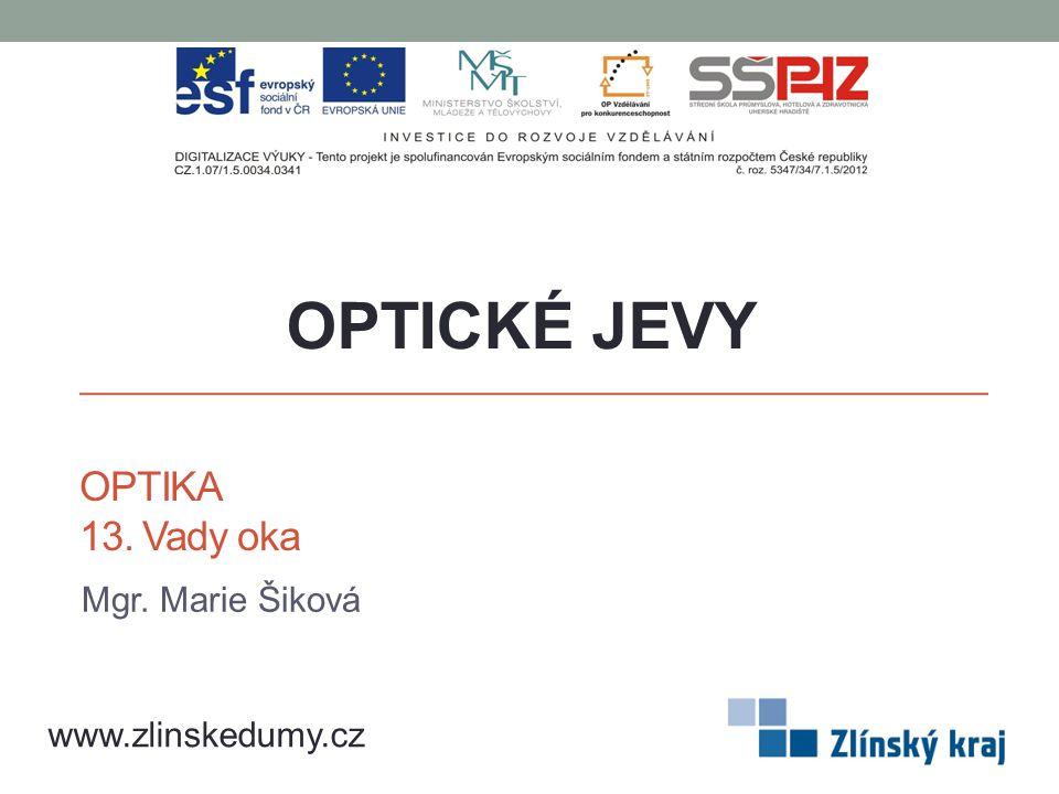 OPTIKA 13. Vady oka Mgr. Marie Šiková OPTICKÉ JEVY www.zlinskedumy.cz
