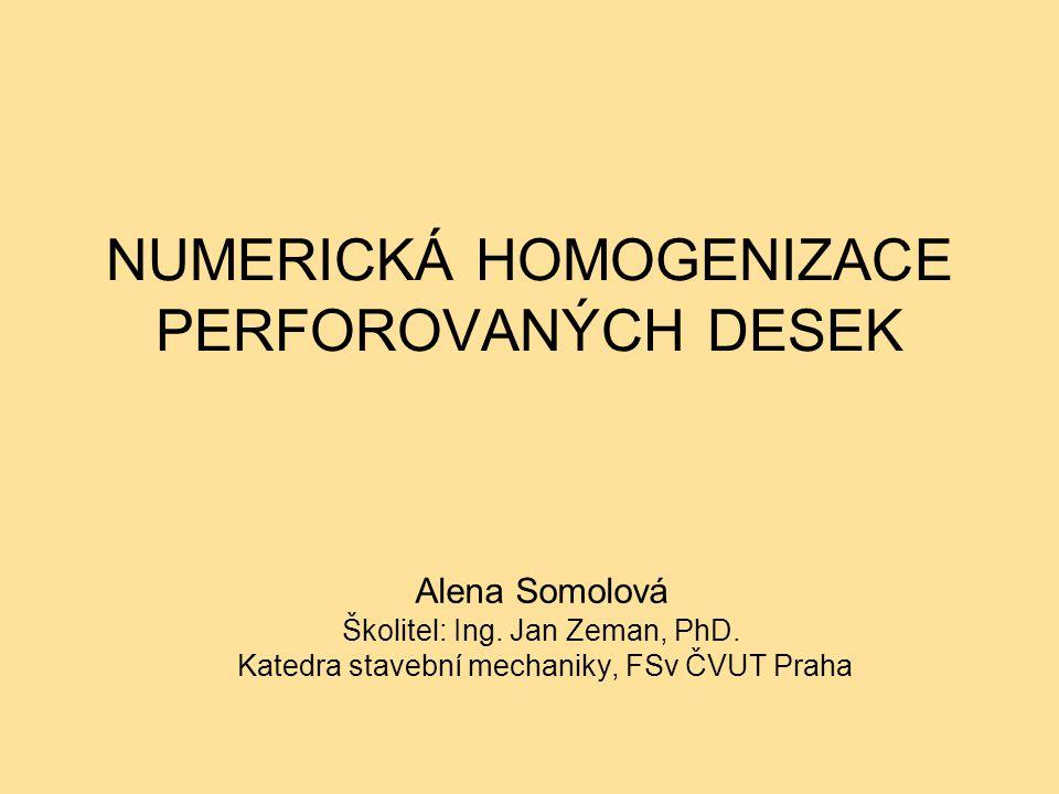 NUMERICKÁ HOMOGENIZACE PERFOROVANÝCH DESEK Alena Somolová Školitel: Ing. Jan Zeman, PhD. Katedra stavební mechaniky, FSv ČVUT Praha