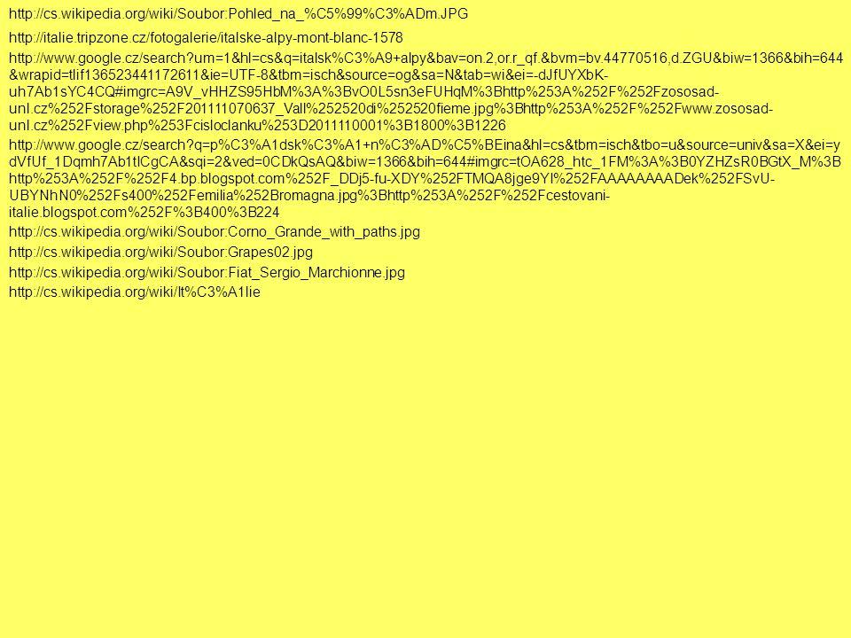 http://cs.wikipedia.org/wiki/Soubor:Pohled_na_%C5%99%C3%ADm.JPG http://italie.tripzone.cz/fotogalerie/italske-alpy-mont-blanc-1578 http://www.google.cz/search?um=1&hl=cs&q=italsk%C3%A9+alpy&bav=on.2,or.r_qf.&bvm=bv.44770516,d.ZGU&biw=1366&bih=644 &wrapid=tlif136523441172611&ie=UTF-8&tbm=isch&source=og&sa=N&tab=wi&ei=-dJfUYXbK- uh7Ab1sYC4CQ#imgrc=A9V_vHHZS95HbM%3A%3BvO0L5sn3eFUHqM%3Bhttp%253A%252F%252Fzososad- unl.cz%252Fstorage%252F201111070637_Vall%252520di%252520fieme.jpg%3Bhttp%253A%252F%252Fwww.zososad- unl.cz%252Fview.php%253Fcisloclanku%253D2011110001%3B1800%3B1226 http://cs.wikipedia.org/wiki/Soubor:Corno_Grande_with_paths.jpg http://www.google.cz/search?q=p%C3%A1dsk%C3%A1+n%C3%AD%C5%BEina&hl=cs&tbm=isch&tbo=u&source=univ&sa=X&ei=y dVfUf_1Dqmh7Ab1tICgCA&sqi=2&ved=0CDkQsAQ&biw=1366&bih=644#imgrc=tOA628_htc_1FM%3A%3B0YZHZsR0BGtX_M%3B http%253A%252F%252F4.bp.blogspot.com%252F_DDj5-fu-XDY%252FTMQA8jge9YI%252FAAAAAAAADek%252FSvU- UBYNhN0%252Fs400%252Femilia%252Bromagna.jpg%3Bhttp%253A%252F%252Fcestovani- italie.blogspot.com%252F%3B400%3B224 http://cs.wikipedia.org/wiki/Soubor:Grapes02.jpg http://cs.wikipedia.org/wiki/Soubor:Fiat_Sergio_Marchionne.jpg http://cs.wikipedia.org/wiki/It%C3%A1lie