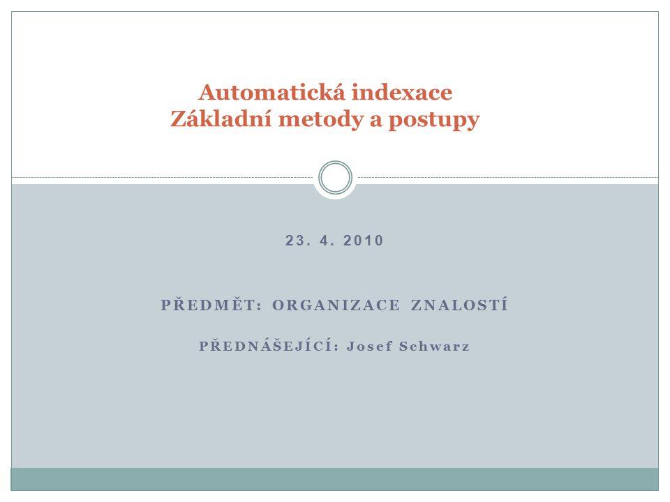 23. 4. 2010 PŘEDMĚT: ORGANIZACE ZNALOSTÍ PŘEDNÁŠEJÍCÍ: Josef Schwarz Automatická indexace Základní metody a postupy