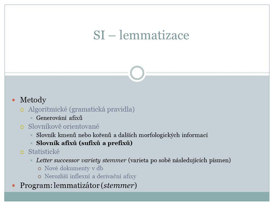 SI – lemmatizace Metody  Algoritmické (gramatická pravidla)  Generování afixů  Slovníkově orientované  Slovník kmenů nebo kořenů a dalších morfolo