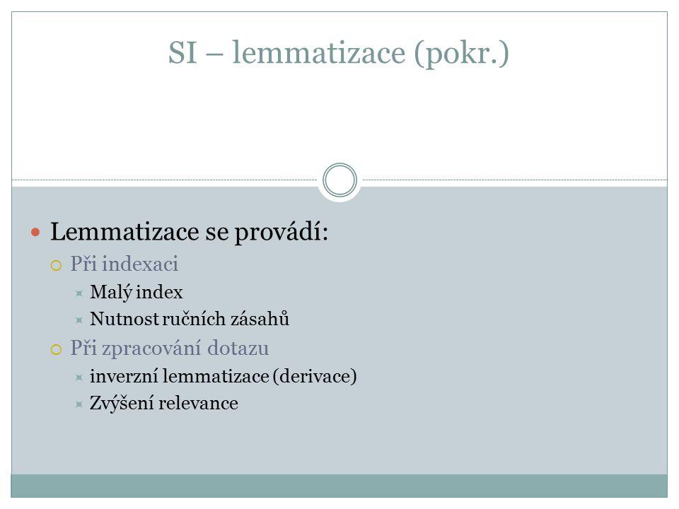 SI – lemmatizace (pokr.) Lemmatizace se provádí:  Při indexaci  Malý index  Nutnost ručních zásahů  Při zpracování dotazu  inverzní lemmatizace (derivace)  Zvýšení relevance