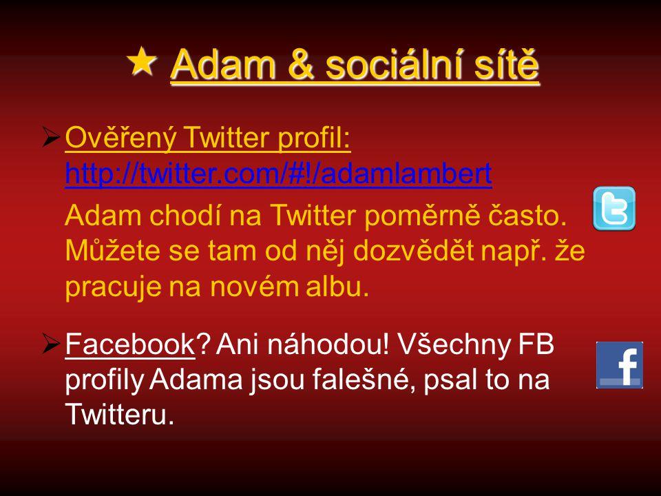  Adam & sociální sítě  Ověřený Twitter profil: http://twitter.com/#!/adamlambert http://twitter.com/#!/adamlambert Adam chodí na Twitter poměrně často.