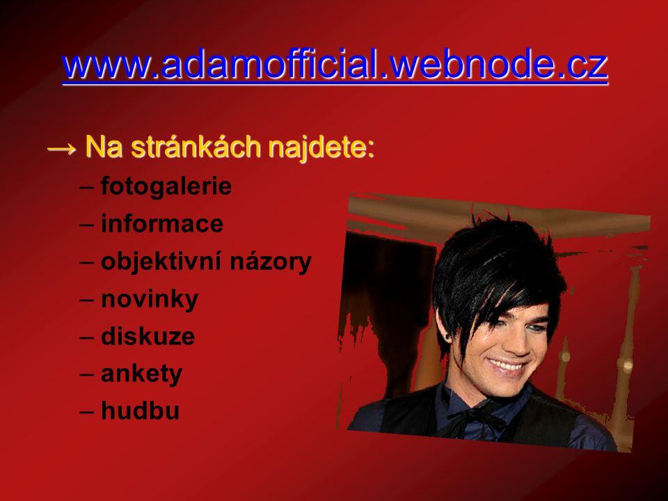 www.adamofficial.webnode.cz → N→ N→ N→ Na stránkách najdete: –f–fotogalerie –i–informace –o–objektivní názory –n–novinky –d–diskuze –a–ankety –h–hudbu