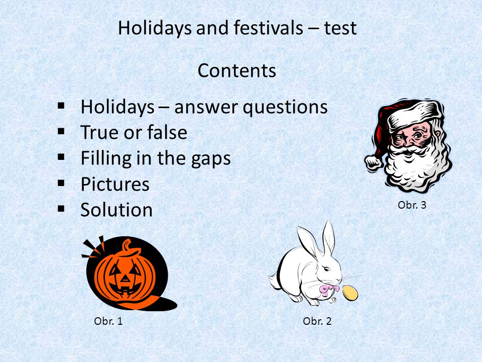 Holidays and festivals – test  Holidays – answer questions  True or false  Filling in the gaps  Pictures  Solution Contents Obr. 1Obr. 2 Obr. 3