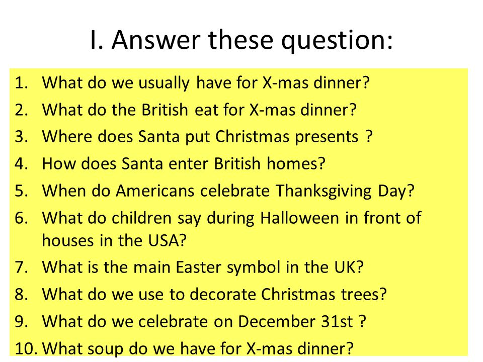 I. Answer these question: 1.What do we usually have for X-mas dinner? 2.What do the British eat for X-mas dinner? 3.Where does Santa put Christmas pre
