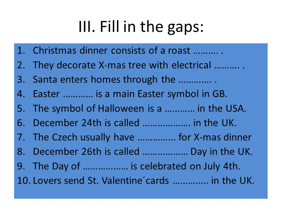 III. Fill in the gaps: 1.Christmas dinner consists of a roast ……….. 2.They decorate X-mas tree with electrical ……….. 3.Santa enters homes through the
