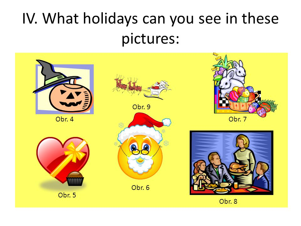 IV. What holidays can you see in these pictures: Obr. 4Obr. 7 Obr. 5 Obr. 6 Obr. 8 Obr. 9