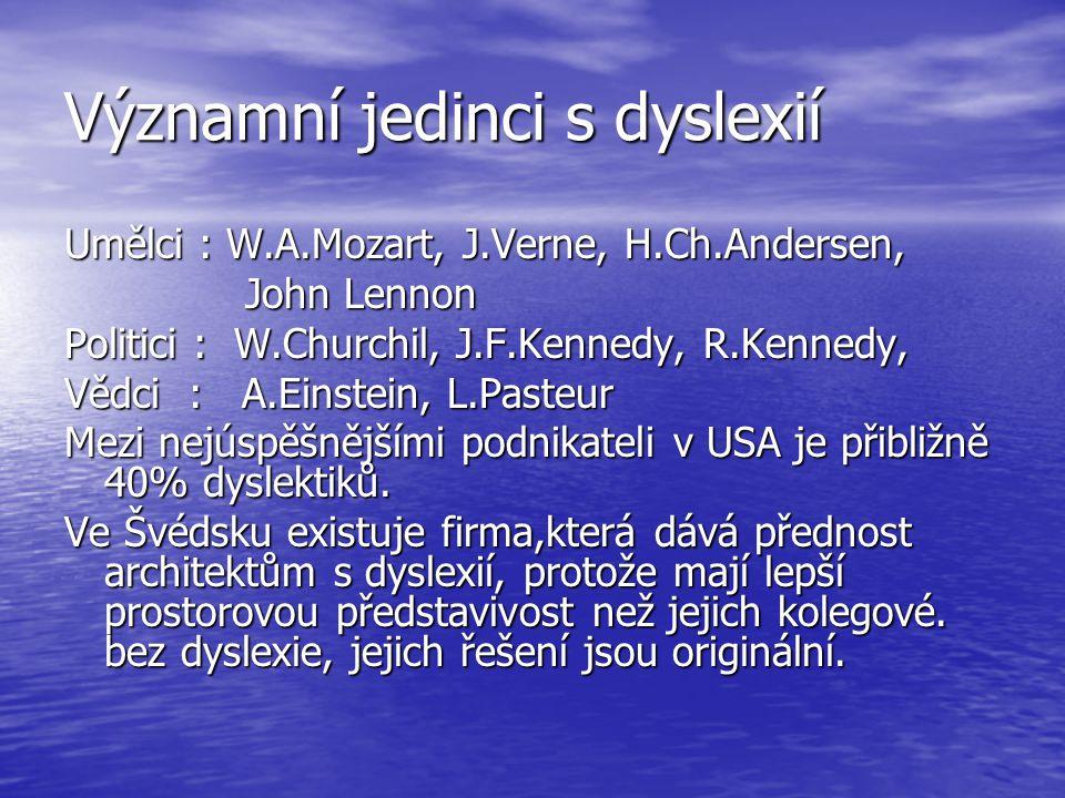 Významní jedinci s dyslexií Umělci : W.A.Mozart, J.Verne, H.Ch.Andersen, John Lennon John Lennon Politici : W.Churchil, J.F.Kennedy, R.Kennedy, Vědci : A.Einstein, L.Pasteur Mezi nejúspěšnějšími podnikateli v USA je přibližně 40% dyslektiků.