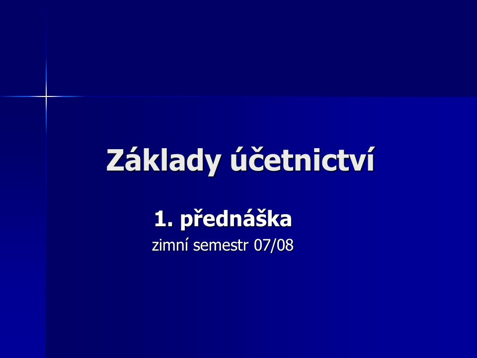 Osnova přednášky: 0.Informace o předmětu Základy účetnictví 1.